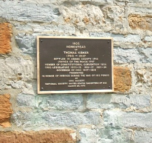 A plaque on the wall of the Kirker home reads: 1805 - Homestead of Thomas Kirker, 1760-1857, Settled in Adams County, 1793. Justice of hte Peace, 1797; Member, Constitutional Convention, 1802; Ohio Legislature, 1803-1815, 1816-1917, 1821-1825; Governor of Ohio, 1807-1808. Presented in honor of service during the War of 1812. By Ohio Society - National Society of the Daughters of the American Revolution, March 25, 1875.
